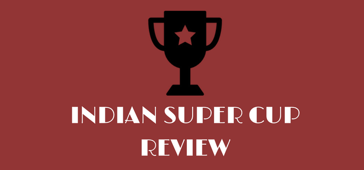 INDIAN SUPER CUP REVIEW